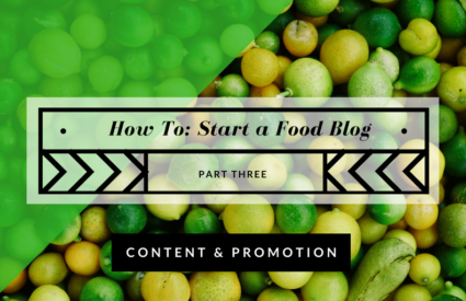 How to Start a Food Blog: Blogging Content and Promotion (Part 3)